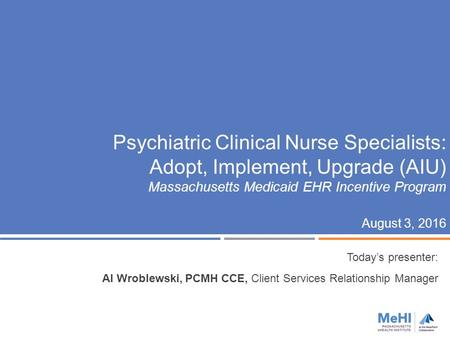 Psychiatric Clinical Nurse Specialists: Adopt, Implement, Upgrade (AIU) Massachusetts Medicaid EHR Incentive Program August 3, 2016 Today's presenter: