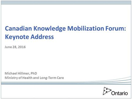 Canadian Knowledge Mobilization Forum: Keynote Address June 28, 2016 Michael Hillmer, PhD Ministry of Health and Long-Term Care.