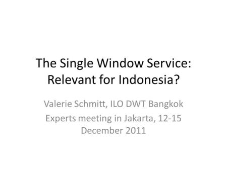 The Single Window Service: Relevant for Indonesia? Valerie Schmitt, ILO DWT Bangkok Experts meeting in Jakarta, 12-15 December 2011.
