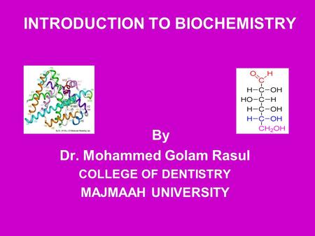 INTRODUCTION TO BIOCHEMISTRY By Dr. Mohammed Golam Rasul COLLEGE OF DENTISTRY MAJMAAH UNIVERSITY.
