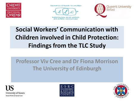 Social Workers' Communication with Children involved in Child Protection: Findings from the TLC Study Professor Viv Cree and Dr Fiona Morrison The University.