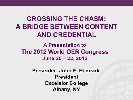 CROSSING THE CHASM: A BRIDGE BETWEEN CONTENT AND CREDENTIAL Presenter: John F. Ebersole President Excelsior College Albany, NY A Presentation to The 2012.