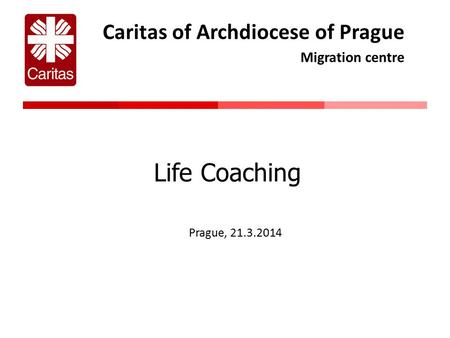 Caritas of Archdiocese of Prague Migration centre Life Coaching Prague, 21.3.2014.