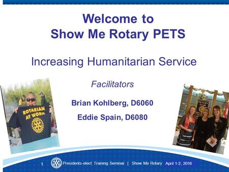Presidents-elect Training Seminar | Show Me Rotary March 27-28, 2015 Welcome to Show Me Rotary PETS Increasing Humanitarian Service Facilitators Brian.