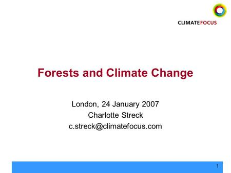 1 Forests and Climate Change London, 24 January 2007 Charlotte Streck