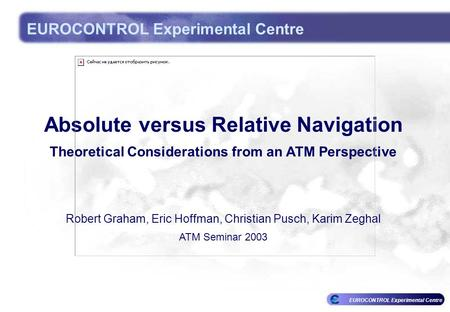 EUROCONTROL Experimental Centre Absolute versus Relative Navigation Theoretical Considerations from an ATM Perspective Robert Graham, Eric Hoffman, Christian.