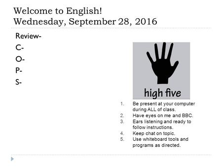 Welcome to English! Wednesday, September 28, 2016 Review- C- O- P- S- 1.Be present at your computer during ALL of class. 2.Have eyes on me and BBC. 3.Ears.