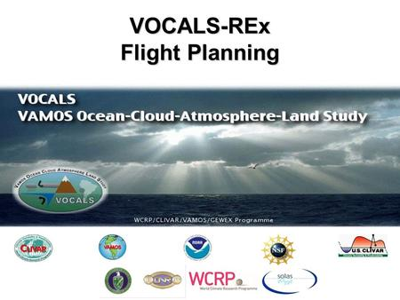 VOCALS-REx Flight Planning. VOCALS Regional Experiment (REx) VOCALS-Rex will collect datasets required to address a set of issues that are organized into.