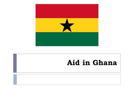 Aid in Ghana. Aims of this lesson  We are going to look at a case study of Aid in Ghana.  This case study not only looks at Aid but also at covers themes.
