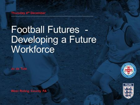 Thursday 4 th December Football Futures - Developing a Future Workforce Jo de Tute West Riding County FA.