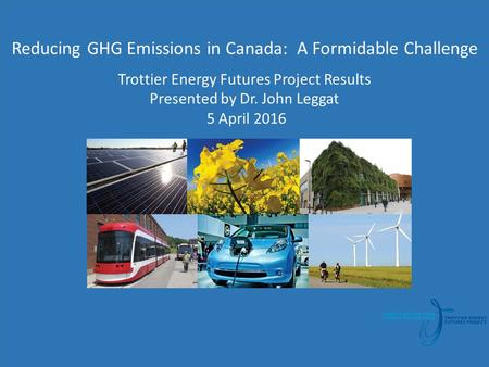 T Reducing GHG Emissions in Canada: A Formidable Challenge Trottier Energy Futures Project Results Presented by Dr. John Leggat 5 April 2016.