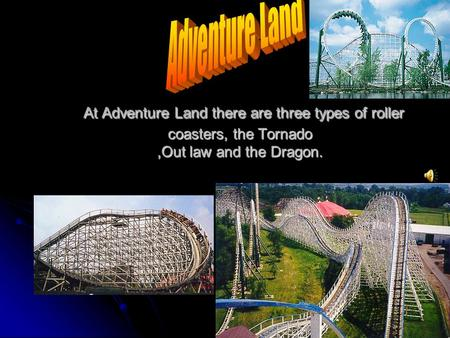 At Adventure Land there are three types of roller coasters, the Tornado,Out law and the Dragon. At Adventure Land there are three types of roller coasters,