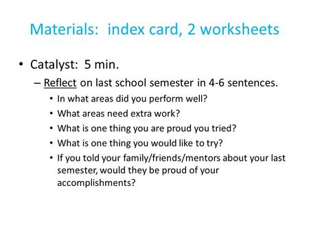 Materials: index card, 2 worksheets Catalyst: 5 min. – Reflect on last school semester in 4-6 sentences. In what areas did you perform well? What areas.