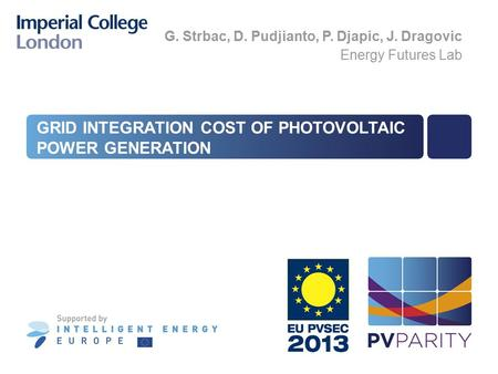 GRID INTEGRATION COST OF PHOTOVOLTAIC POWER GENERATION G. Strbac, D. Pudjianto, P. Djapic, J. Dragovic Energy Futures Lab.