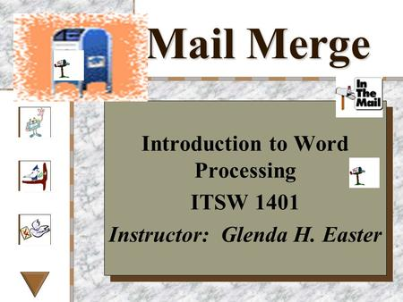 Mail Merge Introduction to Word Processing ITSW 1401 Instructor: Glenda H. Easter Introduction to Word Processing ITSW 1401 Instructor: Glenda H. Easter.