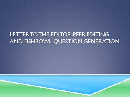 LETTER TO THE EDITOR-PEER EDITING AND FISHBOWL QUESTION GENERATION.