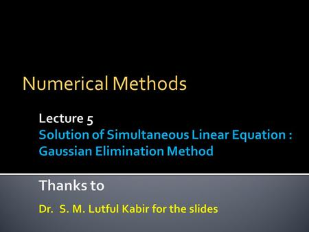 Numerical Methods. Prof. S. M. Lutful Kabir, BRAC University2  One of the most popular techniques for solving simultaneous linear equations is the Gaussian.