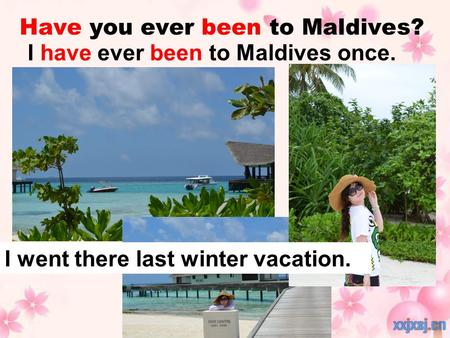 Have you ever been to Maldives? I have ever been to Maldives once. I went there last winter vacation.