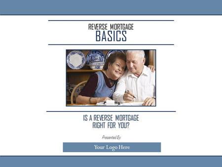 REVERSE MORTGAGE BASICS IS A REVERSE MORTGAGE RIGHT FOR YOU? Presented By: Your Logo Here.