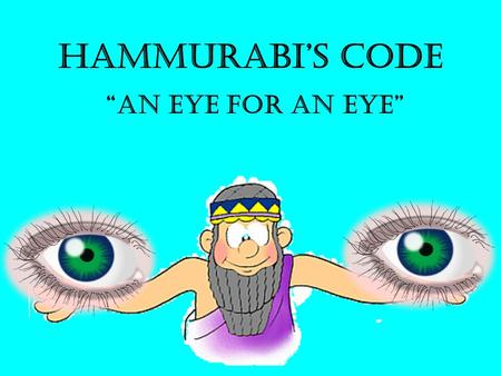 "Hammurabi's Code ""An Eye for an Eye"" How to set up your Notes… Who. What. Where - Fair or not Fair? (Explain) – Examples.. How do we know about these."