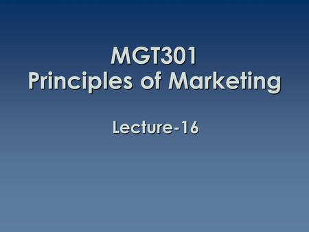 MGT301 Principles of Marketing Lecture-16. Summary of Lecture-15.