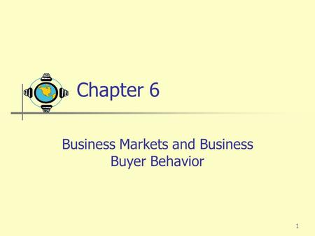 1 Chapter 6 Business Markets and Business Buyer Behavior.