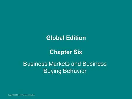Global Edition Chapter Six Business Markets and Business Buying Behavior Copyright ©2014 by Pearson Education.