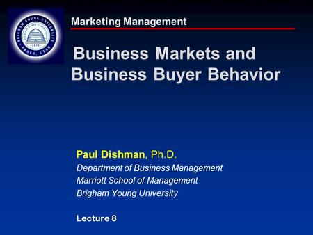 Marketing Management Business Markets and Business Buyer Behavior Paul Dishman, Ph.D. Department of Business Management Marriott School of Management Brigham.