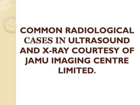 COMMON RADIOLOGICAL CASES IN ULTRASOUND AND X-RAY COURTESY OF JAMU IMAGING CENTRE LIMITED.