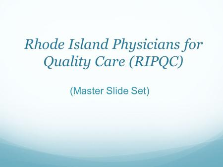 Rhode Island Physicians for Quality Care (RIPQC) (Master Slide Set)