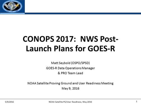 Matt Seybold (OSPO/SPSD) GOES-R Data Operations Manager & PRO Team Lead NOAA Satellite Proving Ground and User Readiness Meeting May 9, 2016 5/9/2016NOAA.