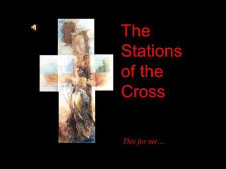The Stations of the Cross This for me….. My Lord Jesus Christ, you have made this journey for me with a love I cannot understand I have offended you so.