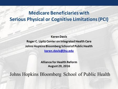 Johns Hopkins Bloomberg School of Public Health Medicare Beneficiaries with Serious Physical or Cognitive Limitations (PCI) Karen Davis Roger C. Lipitz.