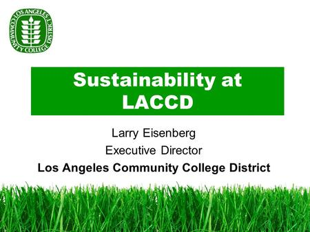 Sustainability at LACCD Larry Eisenberg Executive Director Los Angeles Community College District.