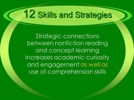 12 Skills and Strategies Strategic connections between nonfiction reading and concept learning increases academic curiosity and engagement as well as use.