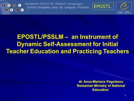 EPOSTL 1 EPOSTL/PSSLM – an Instrument of Dynamic Self-Assessment for Initial Teacher Education and Practicing Teachers dr. Anca-Mariana Pegulescu Romanian.