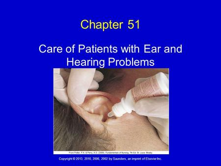 Copyright © 2013, 2010, 2006, 2002 by Saunders, an imprint of Elsevier Inc. Chapter 51 Care of Patients with Ear and Hearing Problems.
