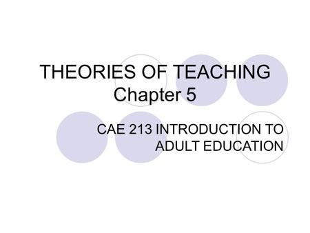 THEORIES OF TEACHING Chapter 5 CAE 213 INTRODUCTION TO ADULT EDUCATION.