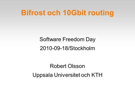 Bifrost och 10Gbit routing Software Freedom Day 2010-09-18/Stockholm Robert Olsson Uppsala Universitet och KTH.