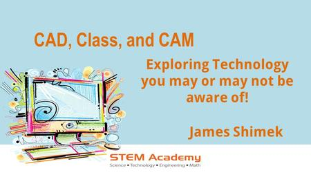 CAD, Class, and CAM James Shimek Exploring Technology you may or may not be aware of!