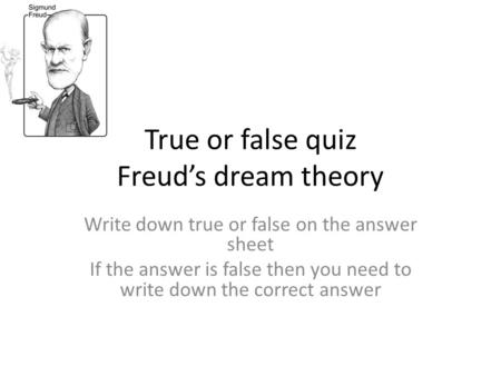 True or false quiz Freud's dream theory Write down true or false on the answer sheet If the answer is false then you need to write down the correct answer.
