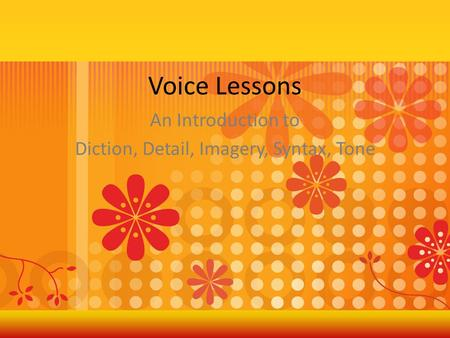 Voice Lessons An Introduction to Diction, Detail, Imagery, Syntax, Tone.