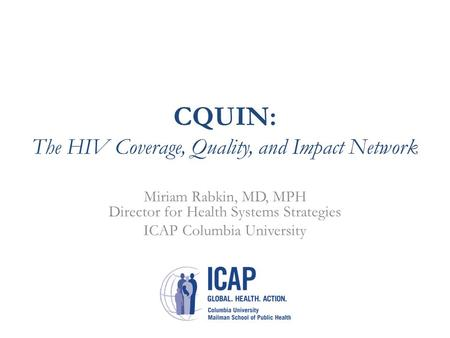 CQUIN: The HIV Coverage, Quality, and Impact Network Miriam Rabkin, MD, MPH Director for Health Systems Strategies ICAP Columbia University.