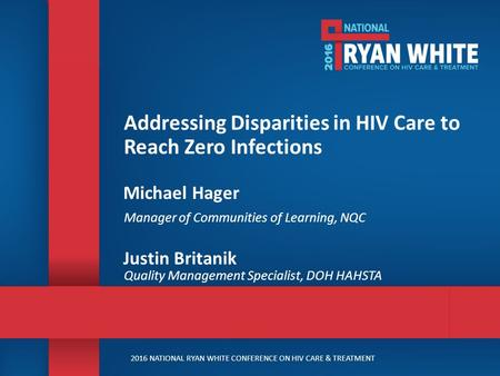 2016 NATIONAL RYAN WHITE CONFERENCE ON HIV CARE & TREATMENT Addressing Disparities in HIV Care to Reach Zero Infections Michael Hager Manager of Communities.