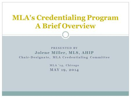 PRESENTED BY Jolene Miller, MLS, AHIP Chair-Designate, MLA Credentialing Committee MLA '14, Chicago MAY 19, 2014 MLA's Credentialing Program A Brief Overview.