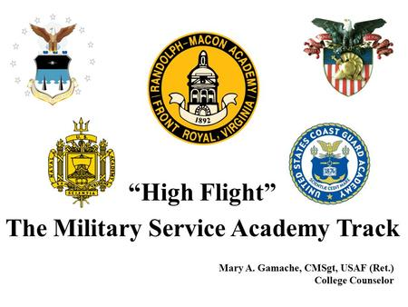"""High Flight"" The Military Service Academy Track Mary A. Gamache, CMSgt, USAF (Ret.) College Counselor."