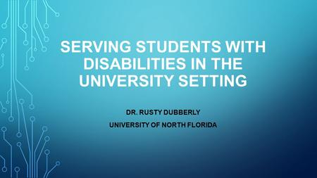 SERVING STUDENTS WITH DISABILITIES IN THE UNIVERSITY SETTING DR. RUSTY DUBBERLY UNIVERSITY OF NORTH FLORIDA.