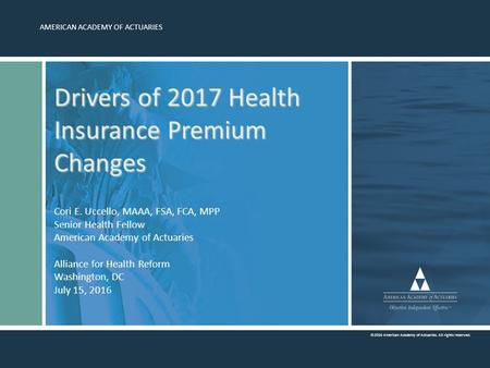 AMERICAN ACADEMY OF ACTUARIES ©2016 American Academy of Actuaries. All rights reserved. Drivers of 2017 Health Insurance Premium Changes Drivers of 2017.