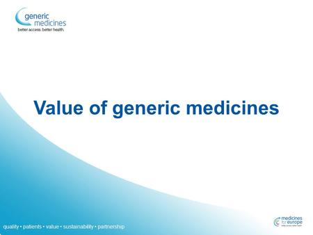 Quality patients value sustainability partnership Value of generic medicines.