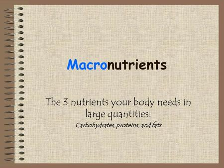 Macronutrients The 3 nutrients your body needs in large quantities: Carbohydrates, proteins, and fats.